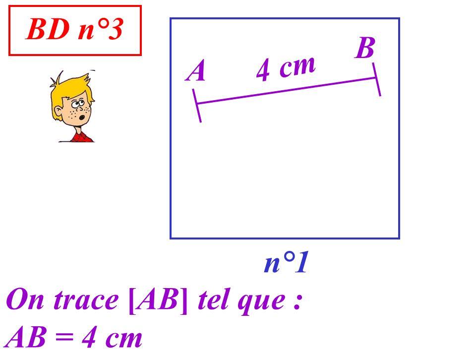 BD n°3 B 4 cm A n°1 On trace [AB] tel que : AB = 4 cm
